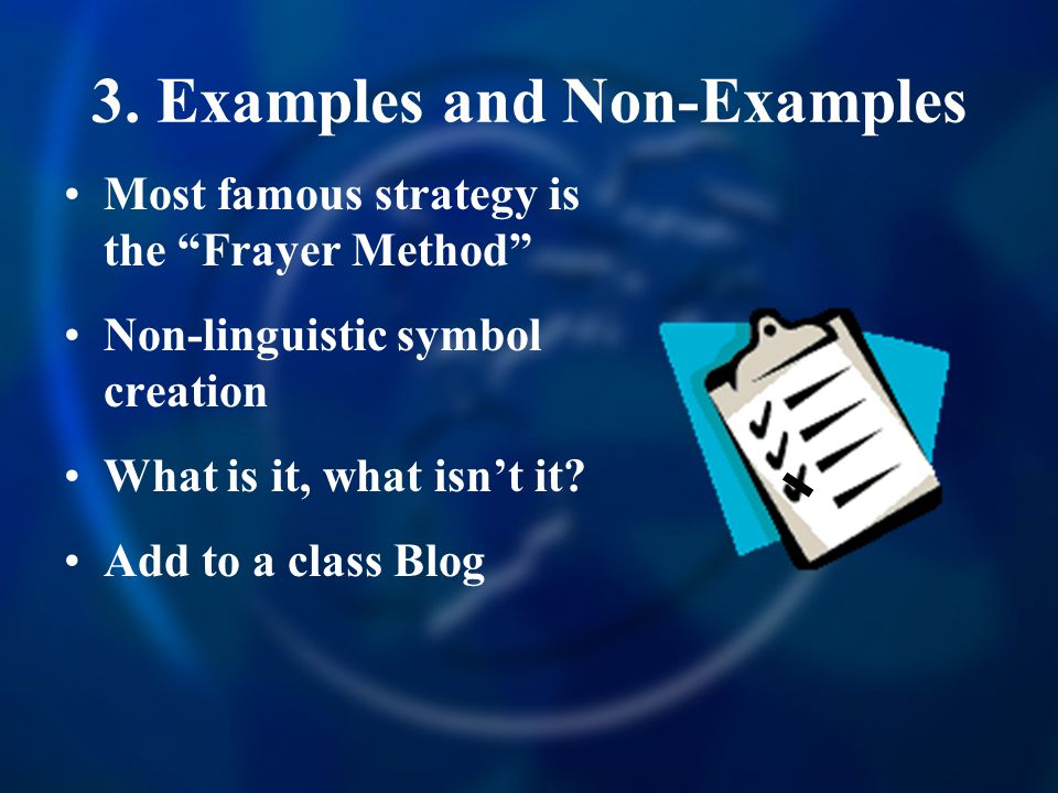 3. Examples and Non-Examples Most famous strategy is the Frayer Method Non-linguistic symbol creation What is it, what isnt it? Add to a class Blog