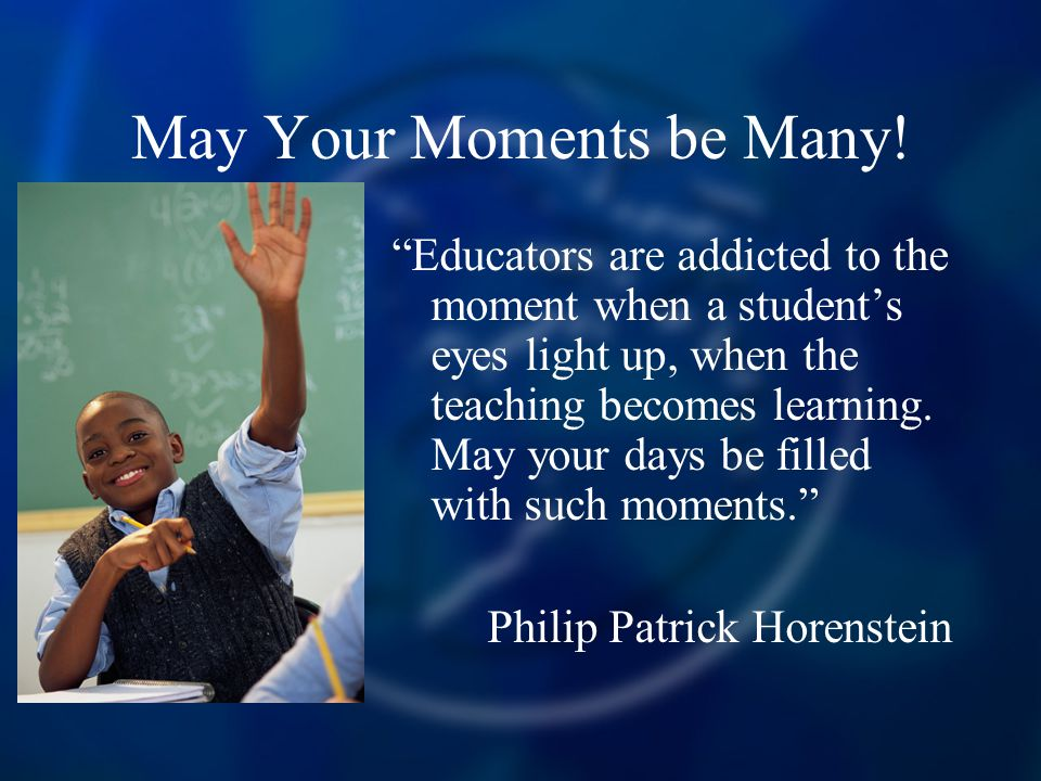 May Your Moments be Many! Educators are addicted to the moment when a students eyes light up, when the teaching becomes learning. May your days be fil