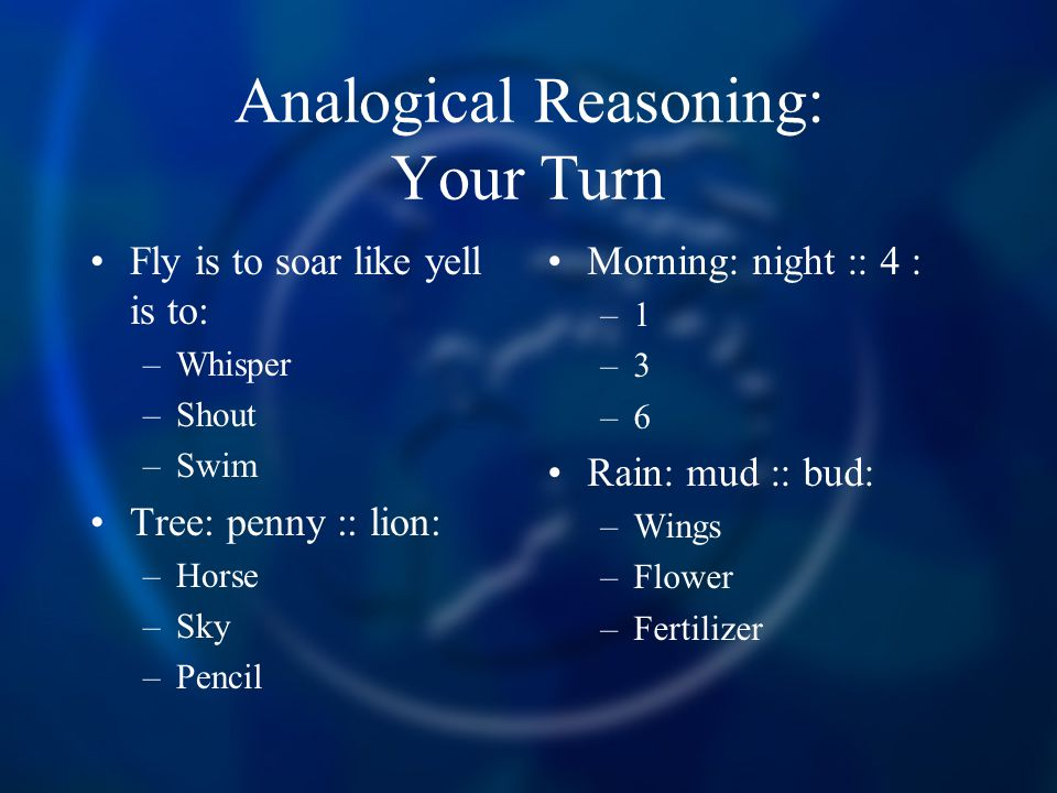 Analogical Reasoning: Your Turn Fly is to soar like yell is to: –Whisper –Shout –Swim Tree: penny :: lion: –Horse –Sky –Pencil Morning: night :: 4 : –