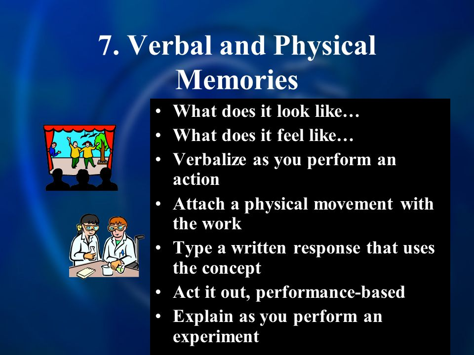 7. Verbal and Physical Memories What does it look like… What does it feel like… Verbalize as you perform an action Attach a physical movement with the
