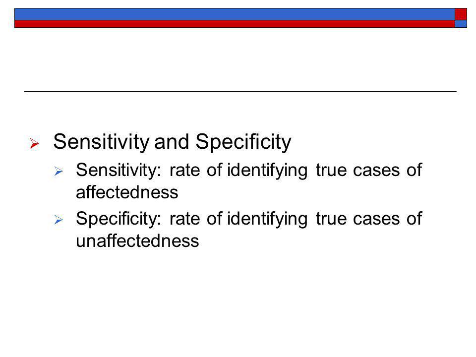 Sensitivity and Specificity Sensitivity: rate of identifying true cases of affectedness Specificity: rate of identifying true cases of unaffectedness