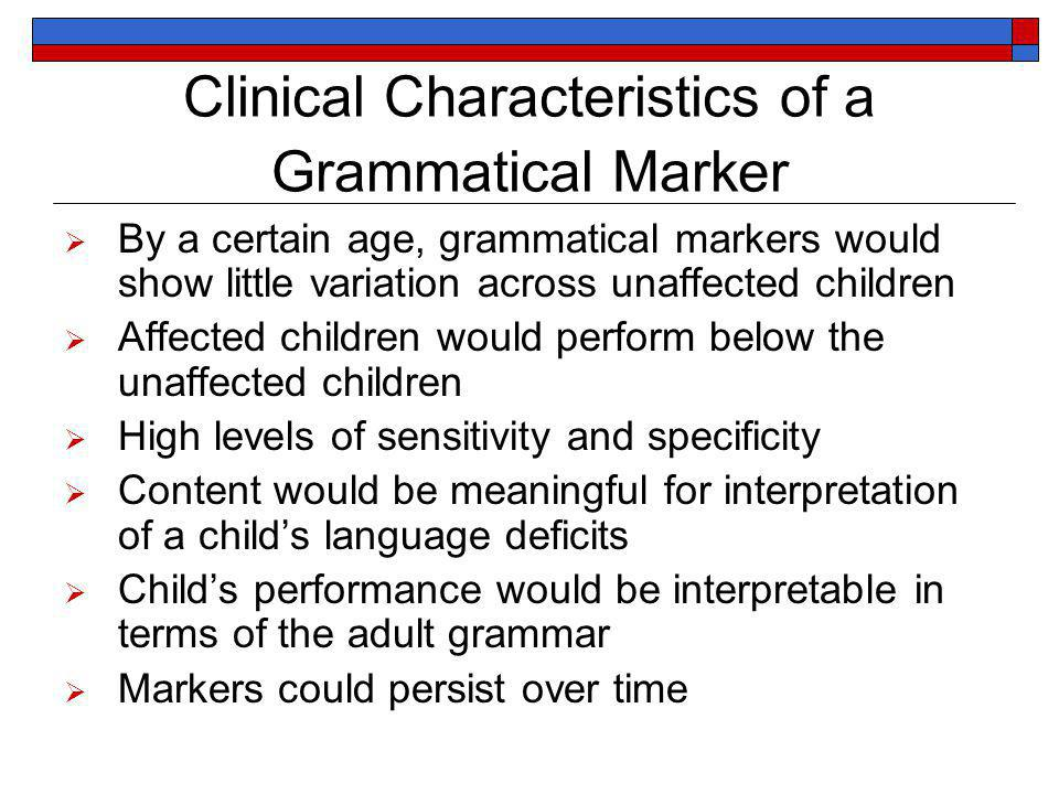 Clinical Characteristics of a Grammatical Marker By a certain age, grammatical markers would show little variation across unaffected children Affected children would perform below the unaffected children High levels of sensitivity and specificity Content would be meaningful for interpretation of a childs language deficits Childs performance would be interpretable in terms of the adult grammar Markers could persist over time