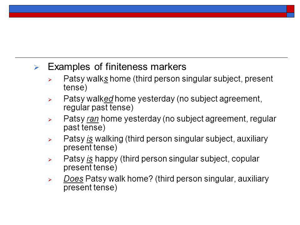 Examples of finiteness markers Patsy walks home (third person singular subject, present tense) Patsy walked home yesterday (no subject agreement, regular past tense) Patsy ran home yesterday (no subject agreement, regular past tense) Patsy is walking (third person singular subject, auxiliary present tense) Patsy is happy (third person singular subject, copular present tense) Does Patsy walk home.