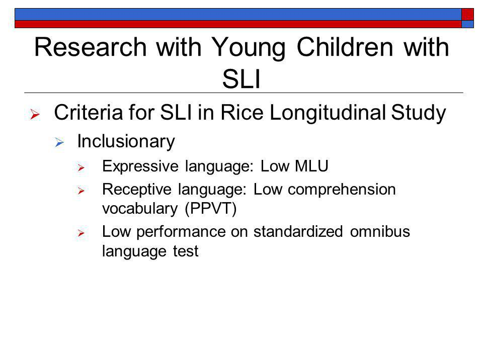 Research with Young Children with SLI Criteria for SLI in Rice Longitudinal Study Inclusionary Expressive language: Low MLU Receptive language: Low comprehension vocabulary (PPVT) Low performance on standardized omnibus language test