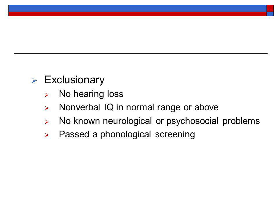 Exclusionary No hearing loss Nonverbal IQ in normal range or above No known neurological or psychosocial problems Passed a phonological screening