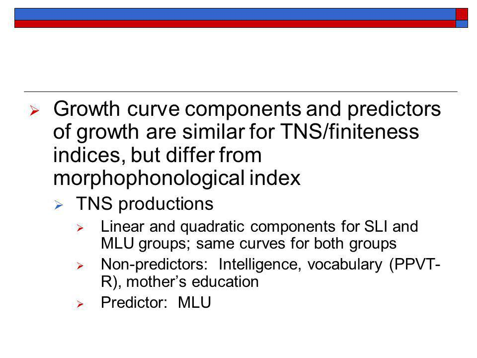Growth curve components and predictors of growth are similar for TNS/finiteness indices, but differ from morphophonological index TNS productions Linear and quadratic components for SLI and MLU groups; same curves for both groups Non-predictors: Intelligence, vocabulary (PPVT- R), mothers education Predictor: MLU