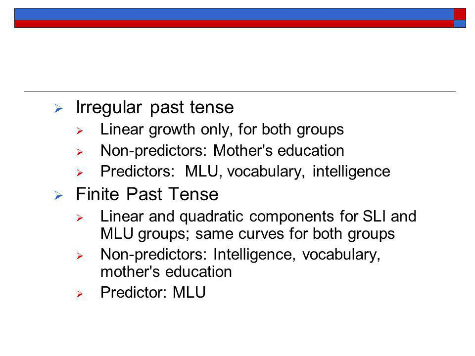 Irregular past tense Linear growth only, for both groups Non-predictors: Mother s education Predictors: MLU, vocabulary, intelligence Finite Past Tense Linear and quadratic components for SLI and MLU groups; same curves for both groups Non-predictors: Intelligence, vocabulary, mother s education Predictor: MLU
