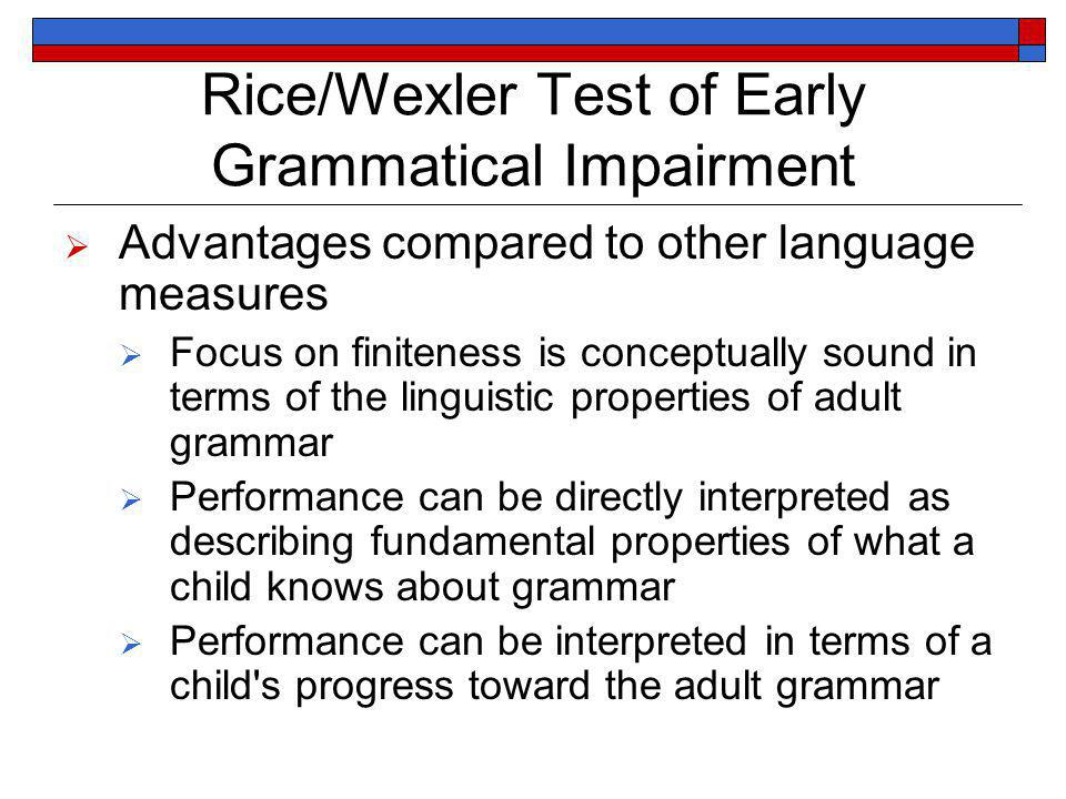 Rice/Wexler Test of Early Grammatical Impairment Advantages compared to other language measures Focus on finiteness is conceptually sound in terms of the linguistic properties of adult grammar Performance can be directly interpreted as describing fundamental properties of what a child knows about grammar Performance can be interpreted in terms of a child s progress toward the adult grammar