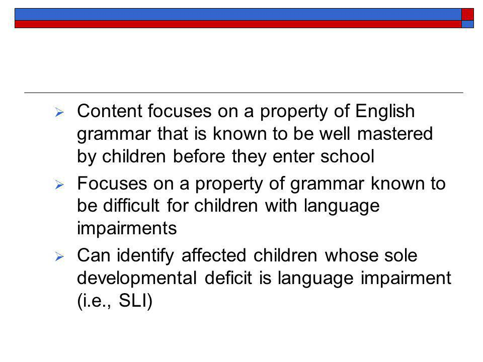 Content focuses on a property of English grammar that is known to be well mastered by children before they enter school Focuses on a property of grammar known to be difficult for children with language impairments Can identify affected children whose sole developmental deficit is language impairment (i.e., SLI)