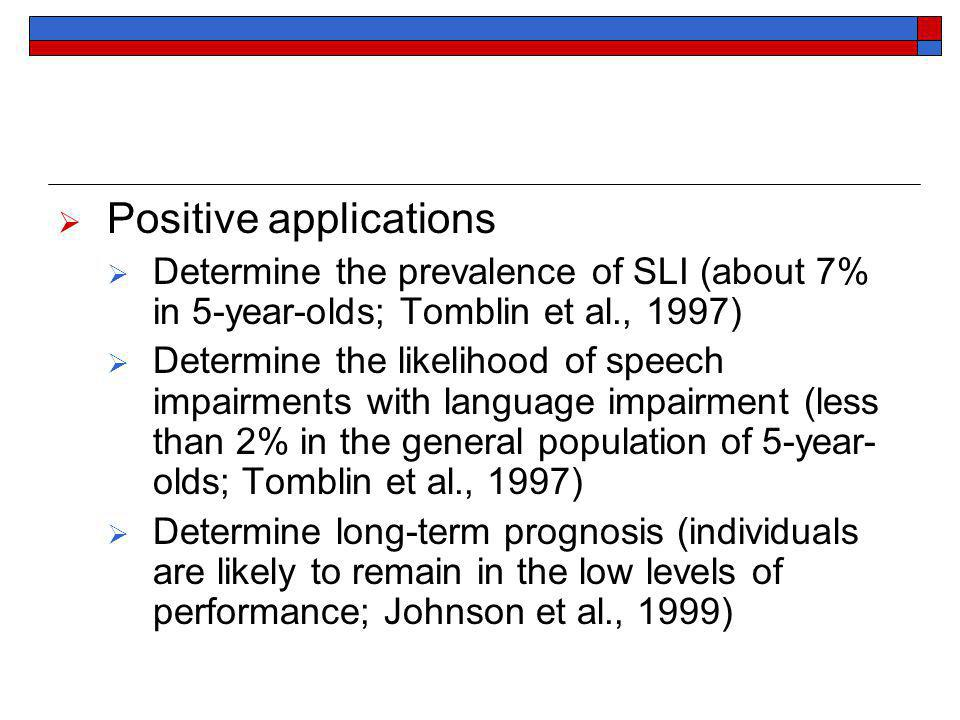 Positive applications Determine the prevalence of SLI (about 7% in 5-year-olds; Tomblin et al., 1997) Determine the likelihood of speech impairments with language impairment (less than 2% in the general population of 5-year- olds; Tomblin et al., 1997) Determine long-term prognosis (individuals are likely to remain in the low levels of performance; Johnson et al., 1999)