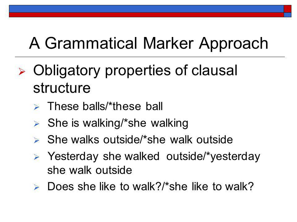 A Grammatical Marker Approach Obligatory properties of clausal structure These balls/*these ball She is walking/*she walking She walks outside/*she walk outside Yesterday she walked outside/*yesterday she walk outside Does she like to walk /*she like to walk