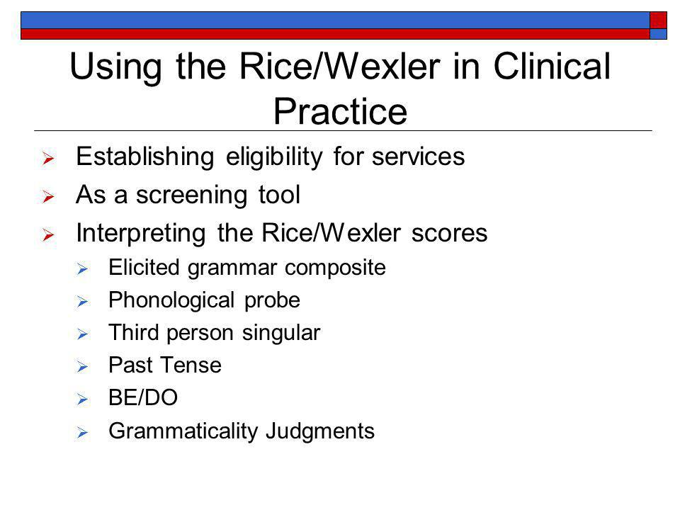Using the Rice/Wexler in Clinical Practice Establishing eligibility for services As a screening tool Interpreting the Rice/Wexler scores Elicited grammar composite Phonological probe Third person singular Past Tense BE/DO Grammaticality Judgments