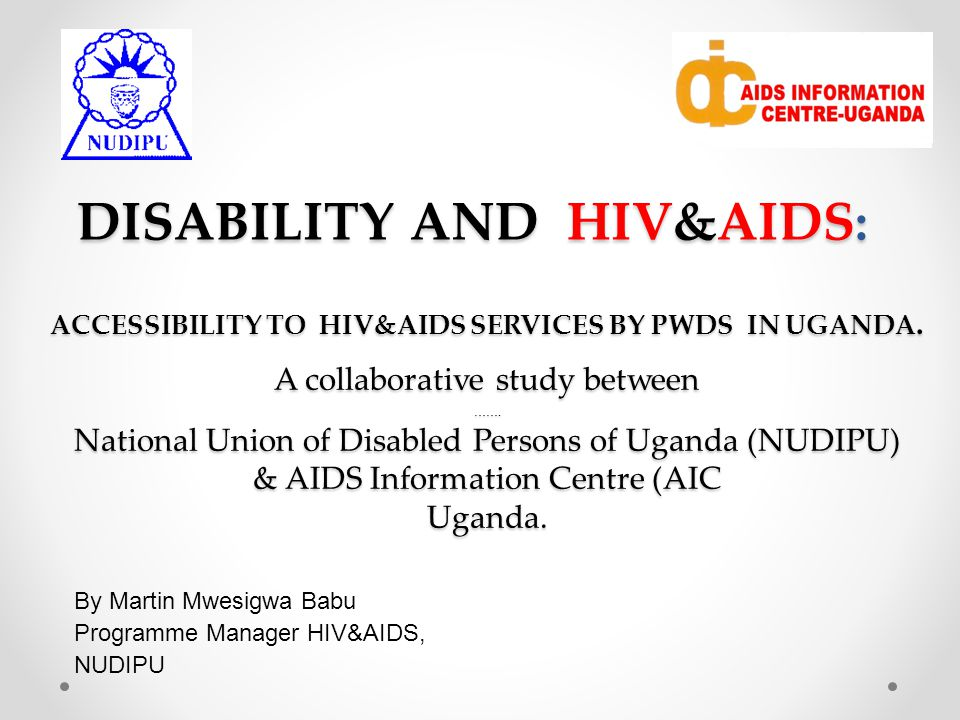 DISABILITY AND HIV&AIDS: By Martin Mwesigwa Babu Programme Manager HIV&AIDS, NUDIPU ACCESSIBILITY TO HIV&AIDS SERVICES BY PWDS IN UGANDA.