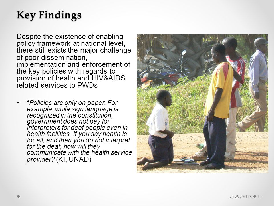 5/29/201411 Despite the existence of enabling policy framework at national level, there still exists the major challenge of poor dissemination, implementation and enforcement of the key policies with regards to provision of health and HIV&AIDS related services to PWDs Policies are only on paper.