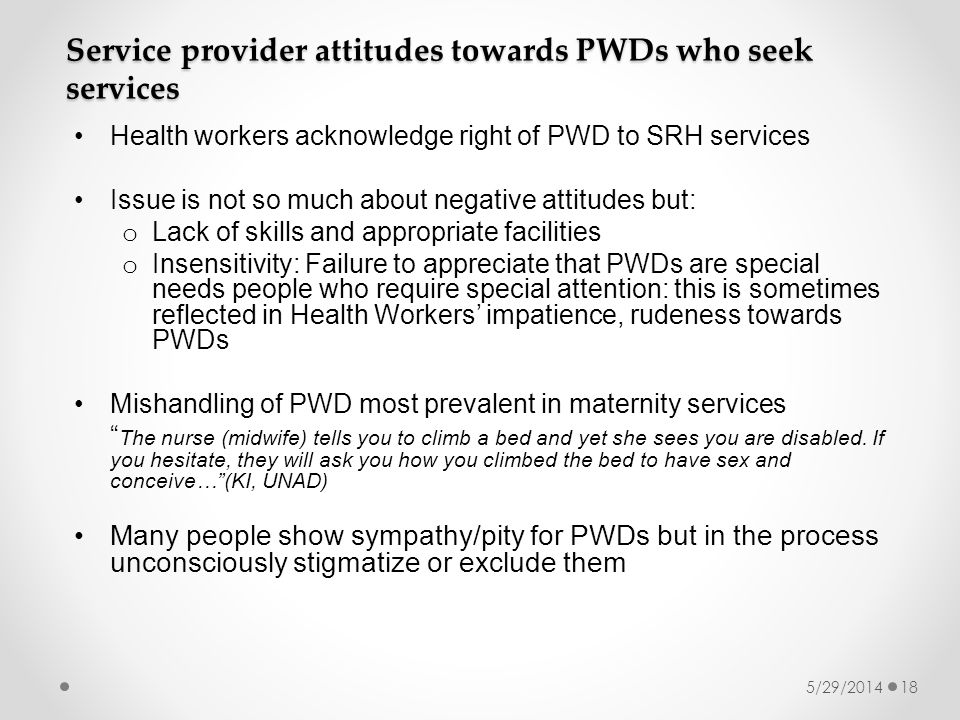 5/29/201418 Service provider attitudes towards PWDs who seek services Health workers acknowledge right of PWD to SRH services Issue is not so much about negative attitudes but: o Lack of skills and appropriate facilities o Insensitivity: Failure to appreciate that PWDs are special needs people who require special attention: this is sometimes reflected in Health Workers impatience, rudeness towards PWDs Mishandling of PWD most prevalent in maternity services The nurse (midwife) tells you to climb a bed and yet she sees you are disabled.