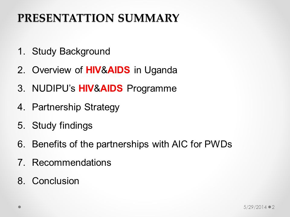 PRESENTATTION SUMMARY 1.Study Background 2.Overview of HIV&AIDS in Uganda 3.NUDIPUs HIV&AIDS Programme 4.Partnership Strategy 5.Study findings 6.Benefits of the partnerships with AIC for PWDs 7.Recommendations 8.Conclusion 5/29/20142