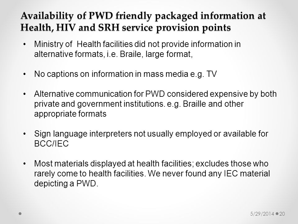 5/29/201420 Availability of PWD friendly packaged information at Health, HIV and SRH service provision points Ministry of Health facilities did not provide information in alternative formats, i.e.