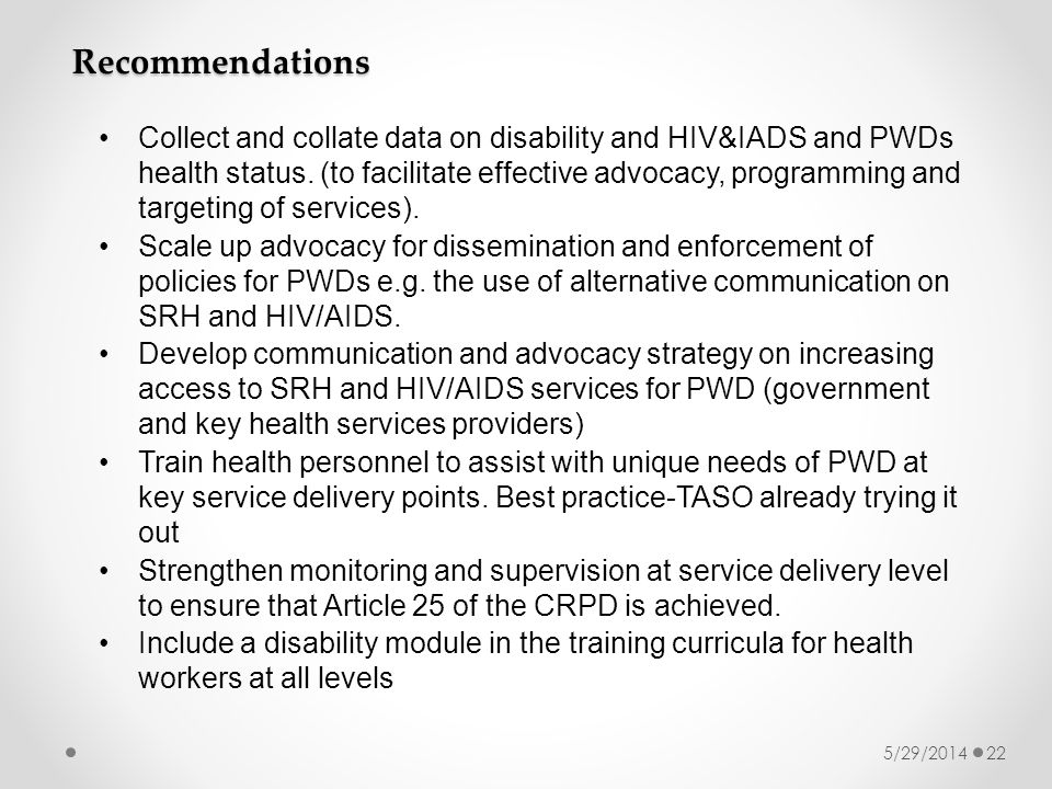 5/29/201422 Recommendations Collect and collate data on disability and HIV&IADS and PWDs health status.