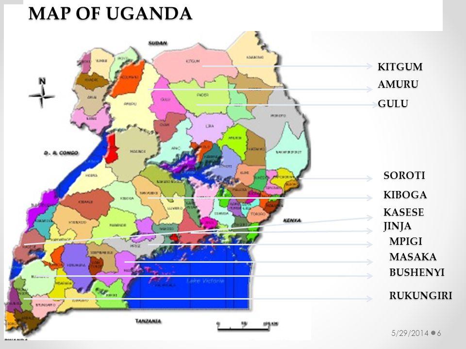 5/29/20146 MAP OF UGANDA GULU KITGUM AMURU SOROTI KIBOGA MPIGI MASAKA BUSHENYI RUKUNGIRI KASESE JINJA