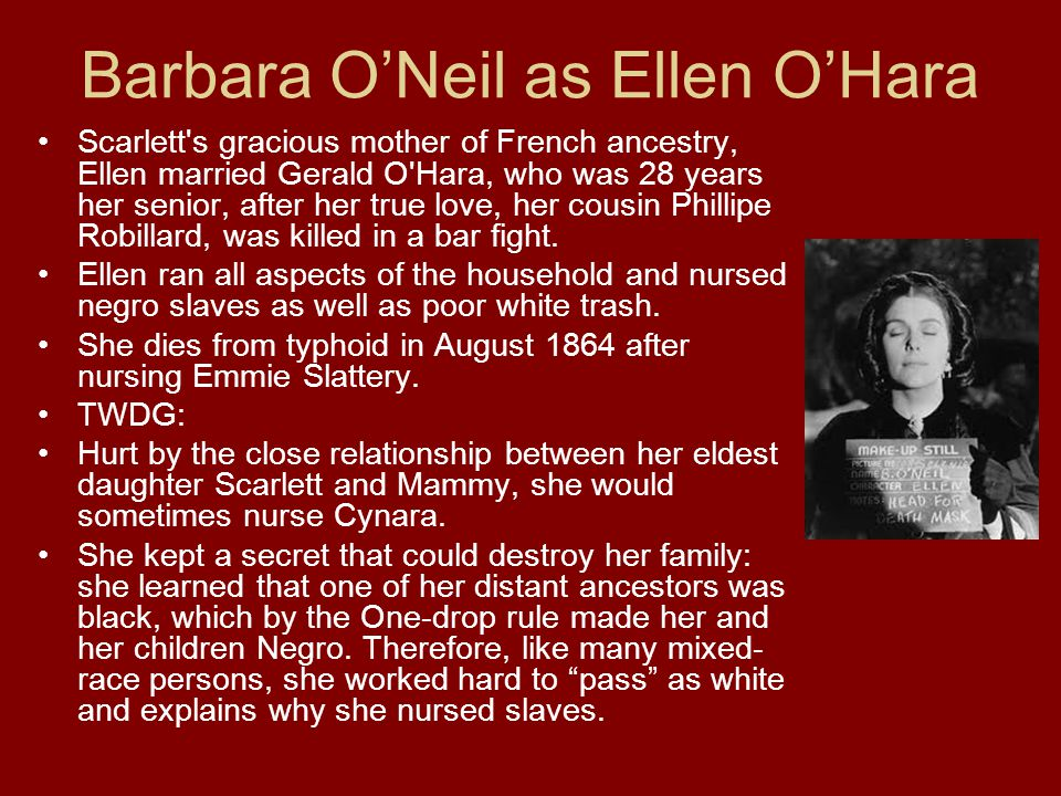 Barbara ONeil as Ellen OHara Scarlett s gracious mother of French ancestry, Ellen married Gerald O Hara, who was 28 years her senior, after her true love, her cousin Phillipe Robillard, was killed in a bar fight.