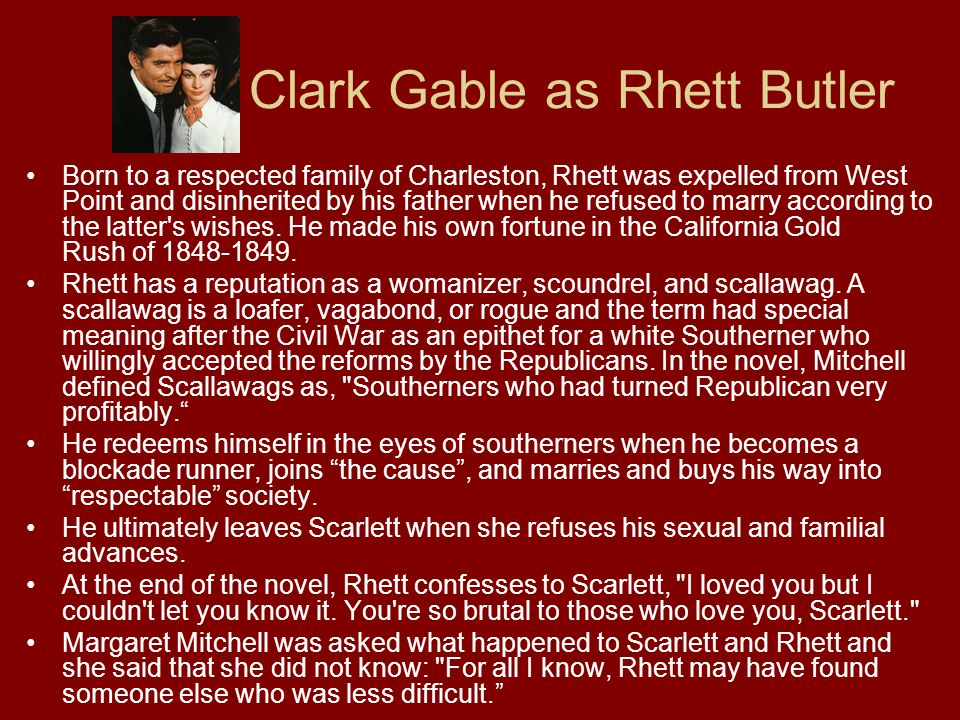 Clark Gable as Rhett Butler Born to a respected family of Charleston, Rhett was expelled from West Point and disinherited by his father when he refused to marry according to the latter s wishes.