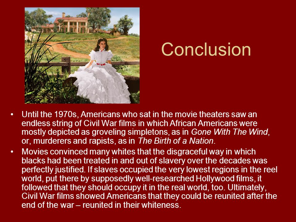 Conclusion Until the 1970s, Americans who sat in the movie theaters saw an endless string of Civil War films in which African Americans were mostly depicted as groveling simpletons, as in Gone With The Wind, or, murderers and rapists, as in The Birth of a Nation.