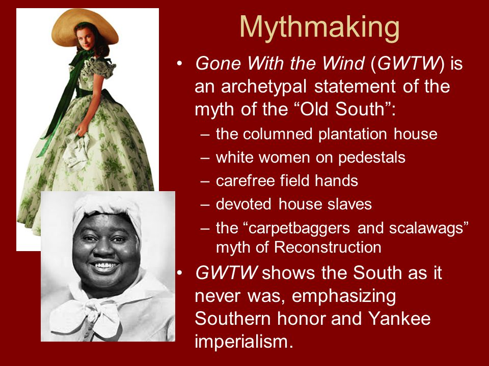 Mythmaking Gone With the Wind (GWTW) is an archetypal statement of the myth of the Old South: –the columned plantation house –white women on pedestals –carefree field hands –devoted house slaves –the carpetbaggers and scalawags myth of Reconstruction GWTW shows the South as it never was, emphasizing Southern honor and Yankee imperialism.