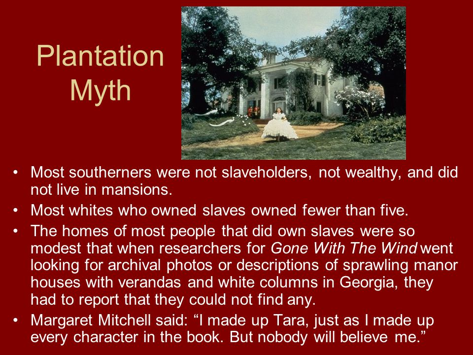 Plantation Myth Most southerners were not slaveholders, not wealthy, and did not live in mansions.
