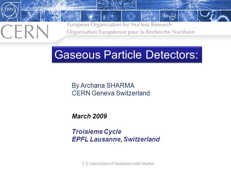 1.3 Interaction of Radiation with Matter 1 By Archana SHARMA CERN Geneva Switzerland March 2009 Troisieme Cycle EPFL Lausanne, Switzerland Gaseous Par