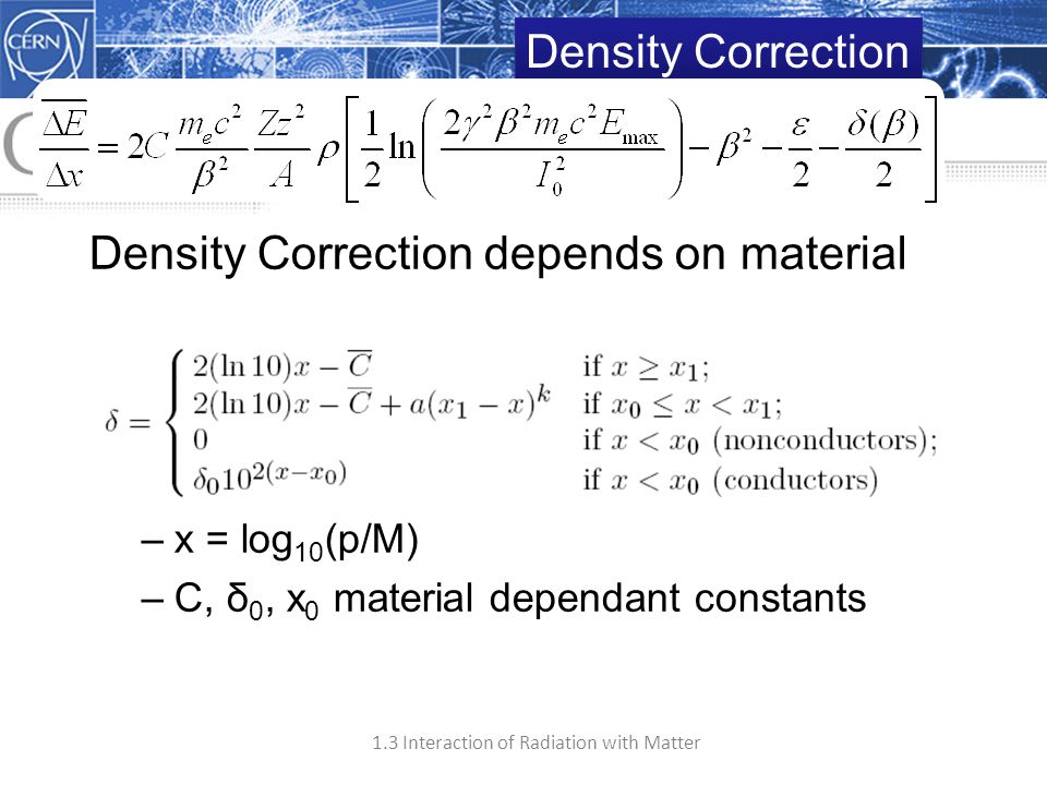 1.3 Interaction of Radiation with Matter 21 Density Correction depends on material with –x = log 10 (p/M) –C, δ 0, x 0 material dependant constants De