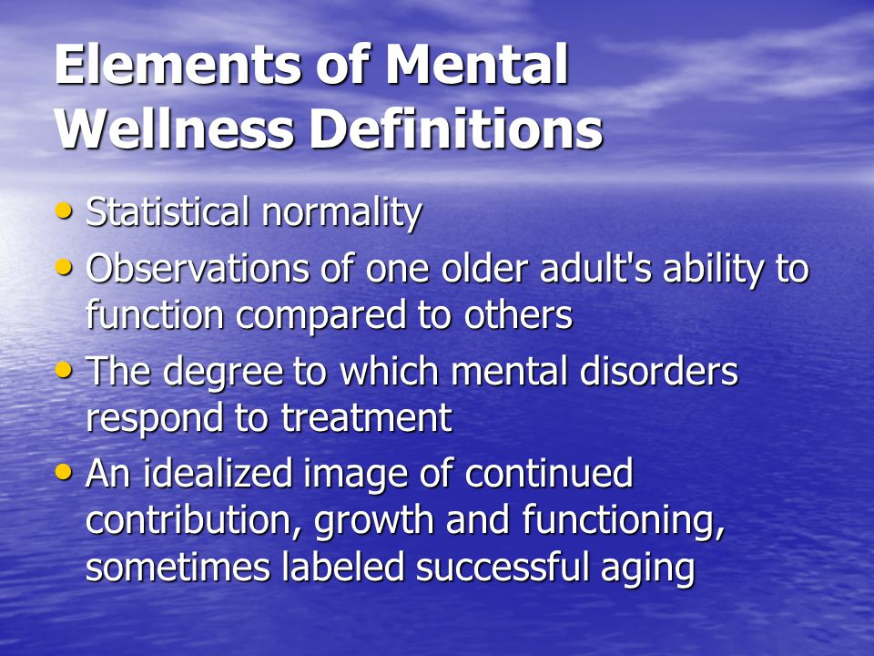 Elements of Mental Wellness Definitions Statistical normality Statistical normality Observations of one older adult's ability to function compared to