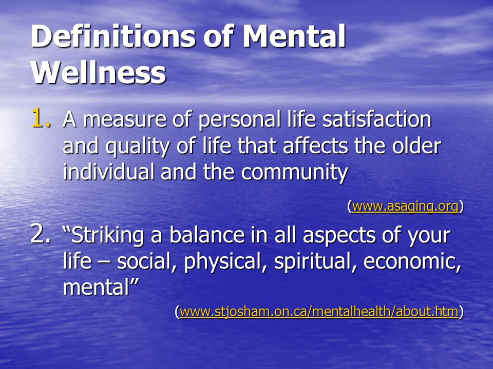 Definitions of Mental Wellness 1. A measure of personal life satisfaction and quality of life that affects the older individual and the community (www
