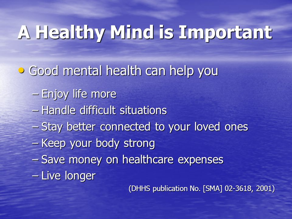 A Healthy Mind is Important Good mental health can help you Good mental health can help you –Enjoy life more –Handle difficult situations –Stay better