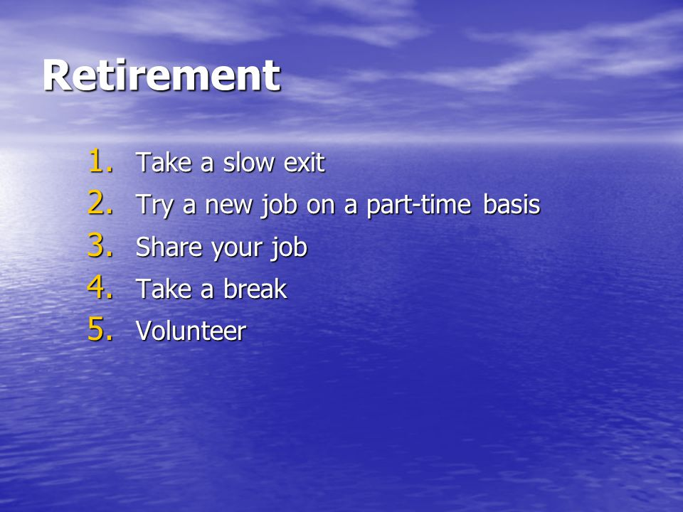 Retirement 1. Take a slow exit 2. Try a new job on a part-time basis 3. Share your job 4. Take a break 5. Volunteer