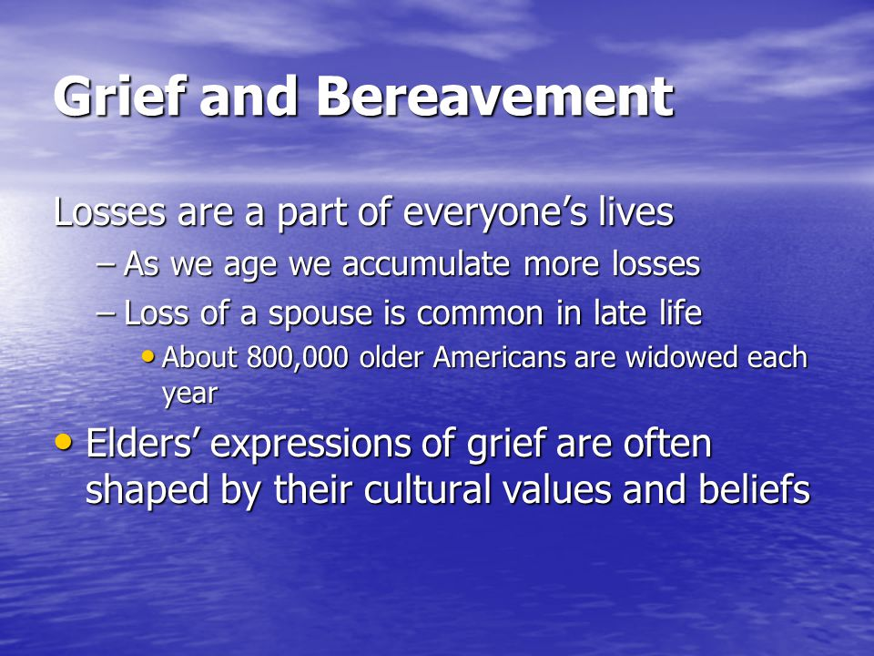 Grief and Bereavement Losses are a part of everyones lives –As we age we accumulate more losses –Loss of a spouse is common in late life About 800,000