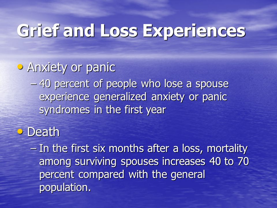 Grief and Loss Experiences Anxiety or panic Anxiety or panic –40 percent of people who lose a spouse experience generalized anxiety or panic syndromes
