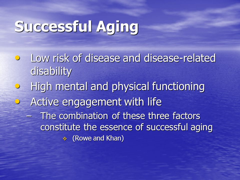 Successful Aging Low risk of disease and disease-related disability Low risk of disease and disease-related disability High mental and physical functi