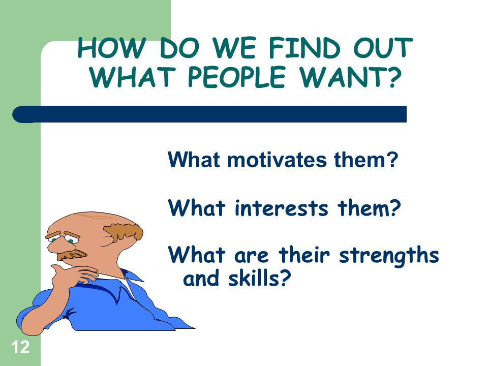 12 What motivates them? What interests them? What are their strengths and skills? HOW DO WE FIND OUT WHAT PEOPLE WANT?