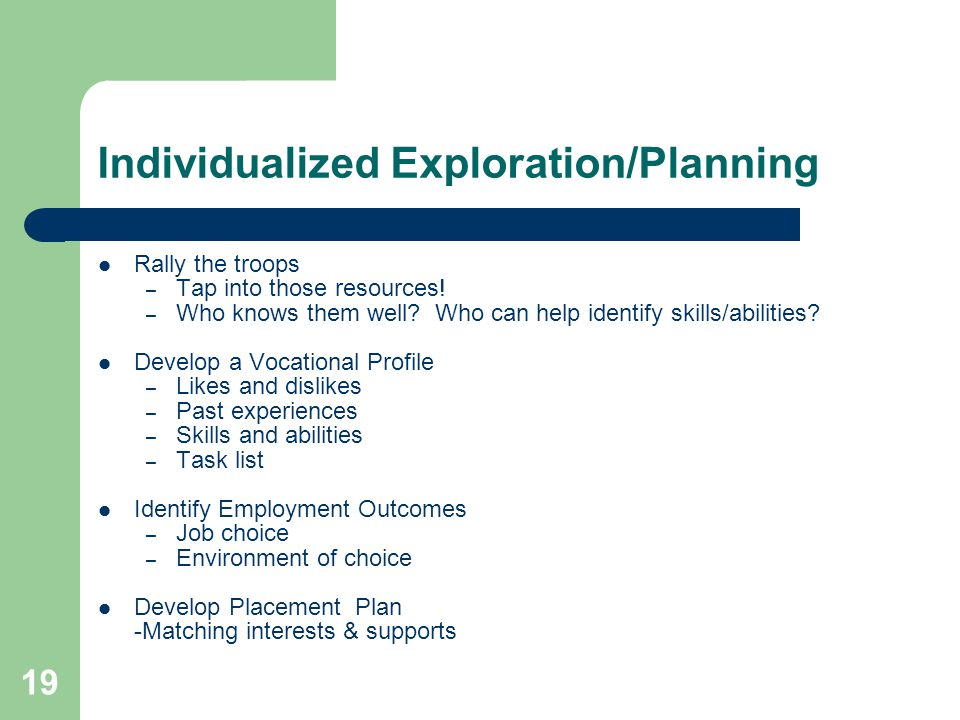 19 Individualized Exploration/Planning Rally the troops – Tap into those resources! – Who knows them well? Who can help identify skills/abilities? Dev
