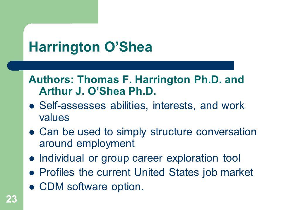 23 Harrington OShea Authors: Thomas F. Harrington Ph.D. and Arthur J. OShea Ph.D. Self-assesses abilities, interests, and work values Can be used to s