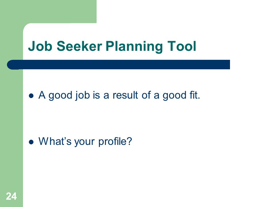 24 Job Seeker Planning Tool A good job is a result of a good fit. Whats your profile?