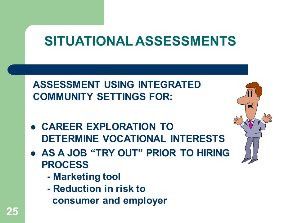 25 SITUATIONAL ASSESSMENTS CAREER EXPLORATION TO DETERMINE VOCATIONAL INTERESTS AS A JOB TRY OUT PRIOR TO HIRING PROCESS - Marketing tool - Reduction