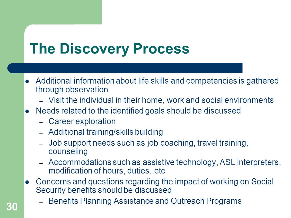 30 The Discovery Process Additional information about life skills and competencies is gathered through observation – Visit the individual in their hom