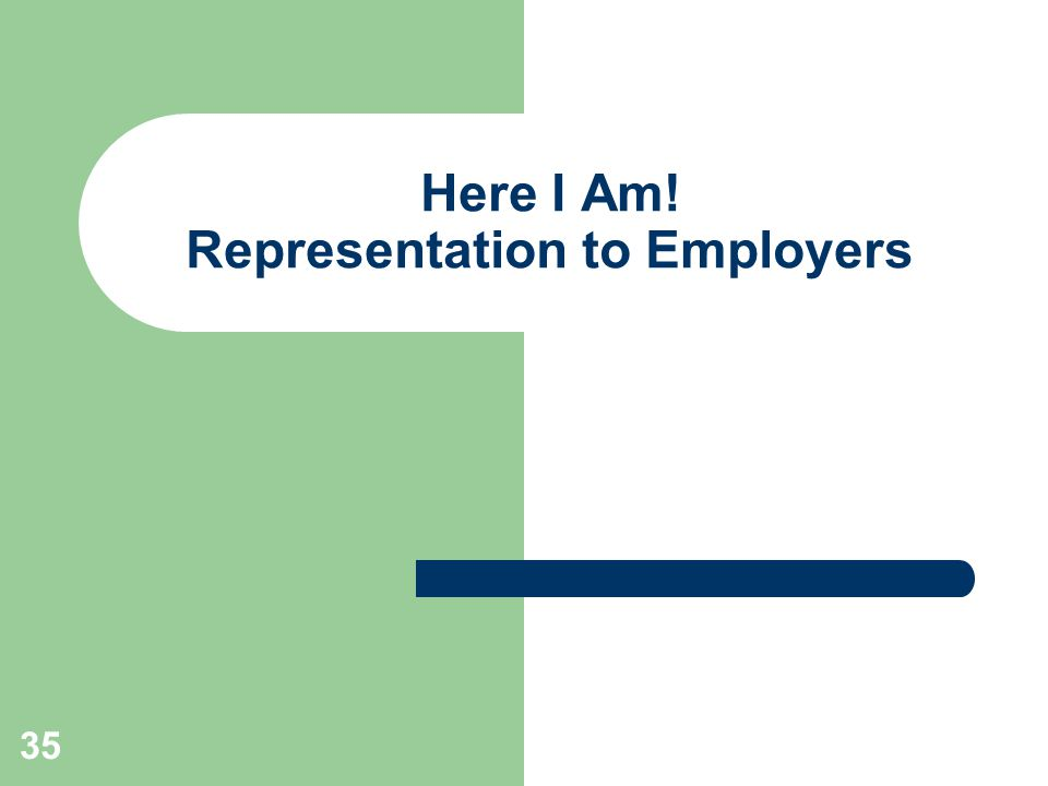 35 Here I Am! Representation to Employers