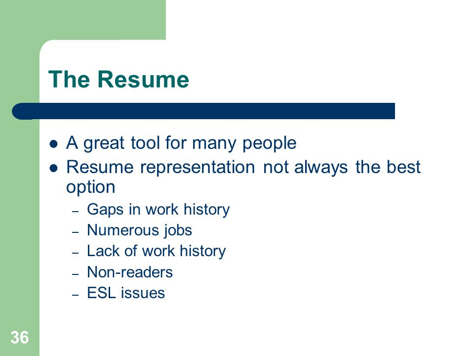 36 The Resume A great tool for many people Resume representation not always the best option – Gaps in work history – Numerous jobs – Lack of work hist