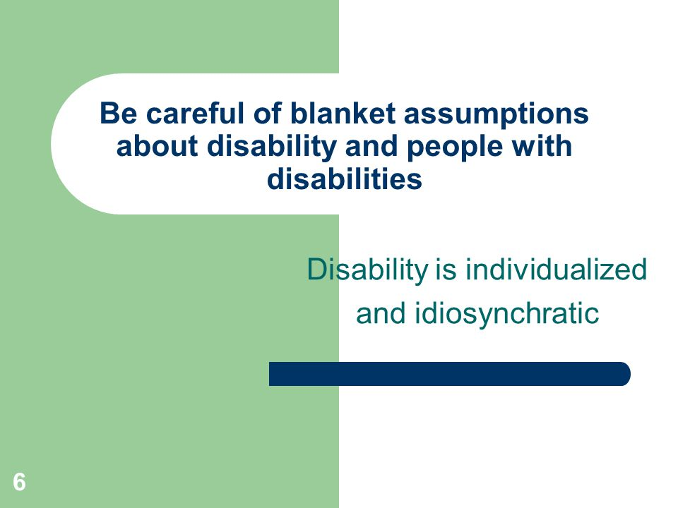 6 Be careful of blanket assumptions about disability and people with disabilities Disability is individualized and idiosynchratic