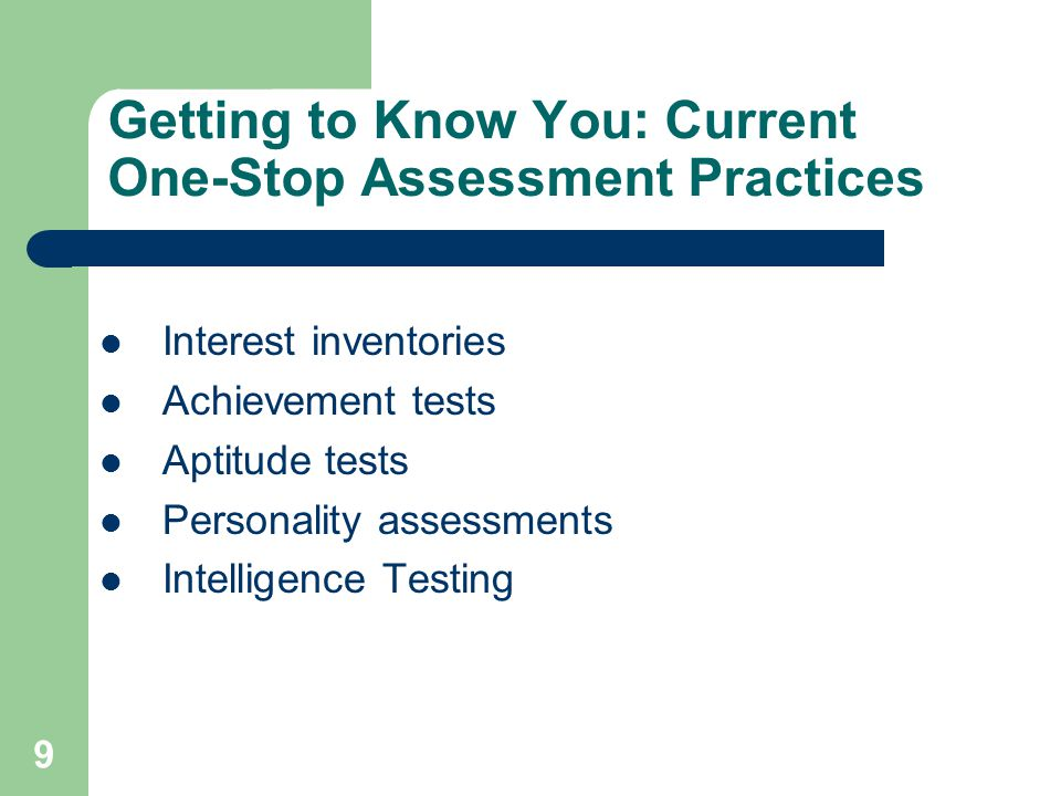 9 Getting to Know You: Current One-Stop Assessment Practices Interest inventories Achievement tests Aptitude tests Personality assessments Intelligenc