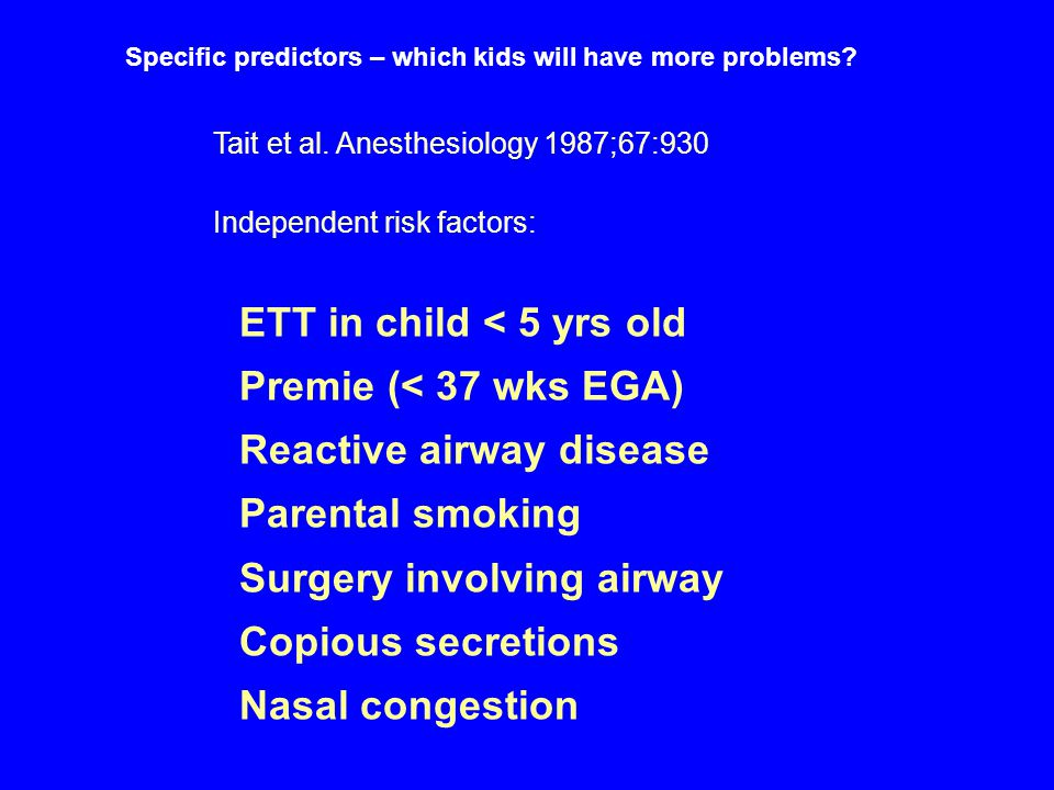 Specific predictors – which kids will have more problems? Tait et al. Anesthesiology 1987;67:930 Independent risk factors: ETT in child < 5 yrs old Pr