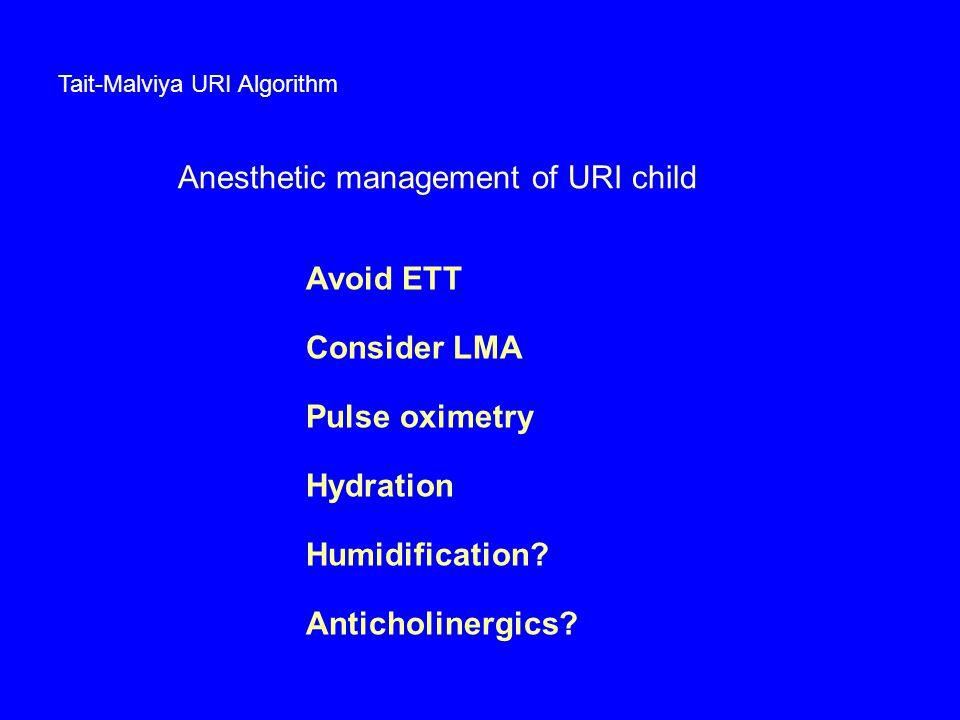 Tait-Malviya URI Algorithm Anesthetic management of URI child Avoid ETT Consider LMA Pulse oximetry Hydration Humidification? Anticholinergics?