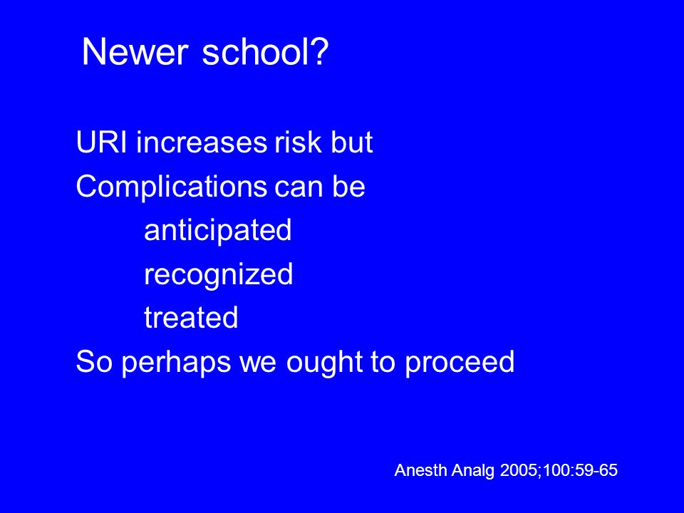 Newer school? URI increases risk but Complications can be anticipated recognized treated So perhaps we ought to proceed Anesth Analg 2005;100:59-65